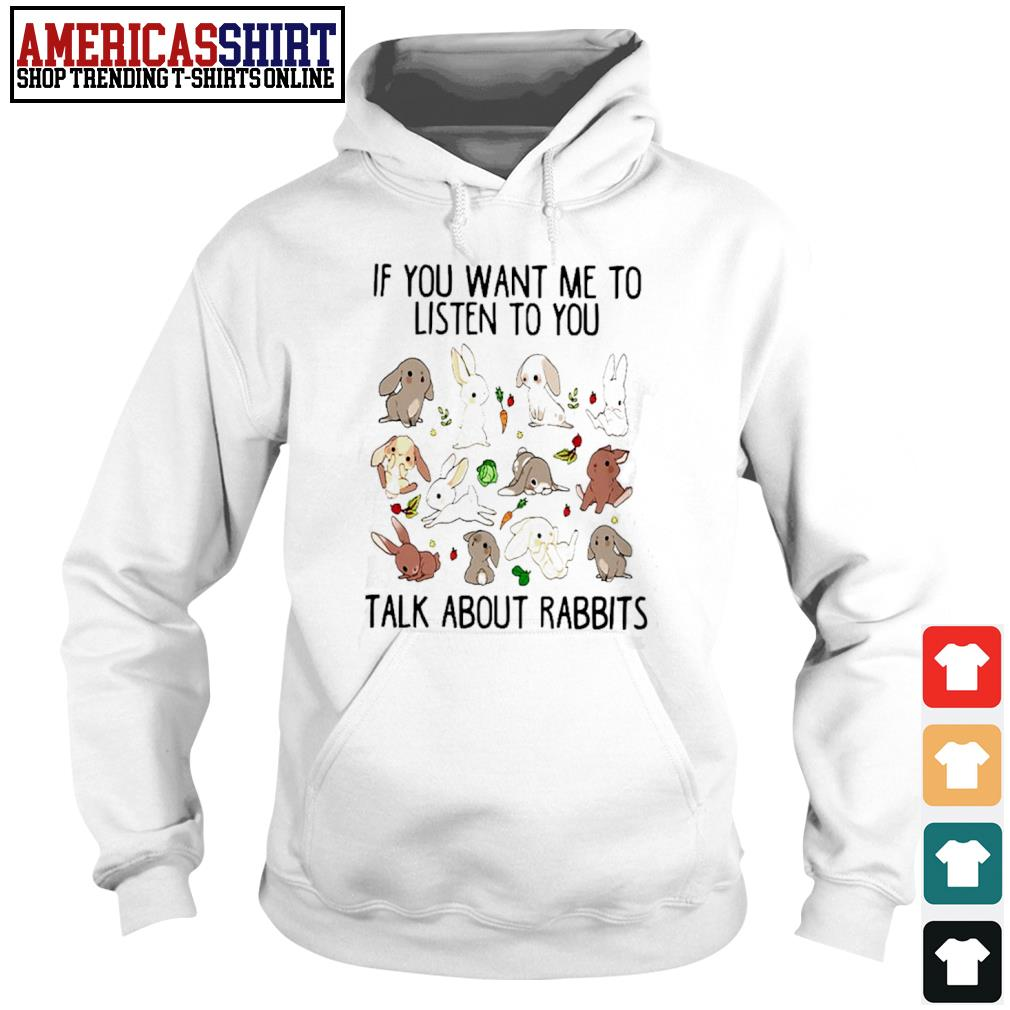 If you want me to listen to you talk about rabbits s hoodie