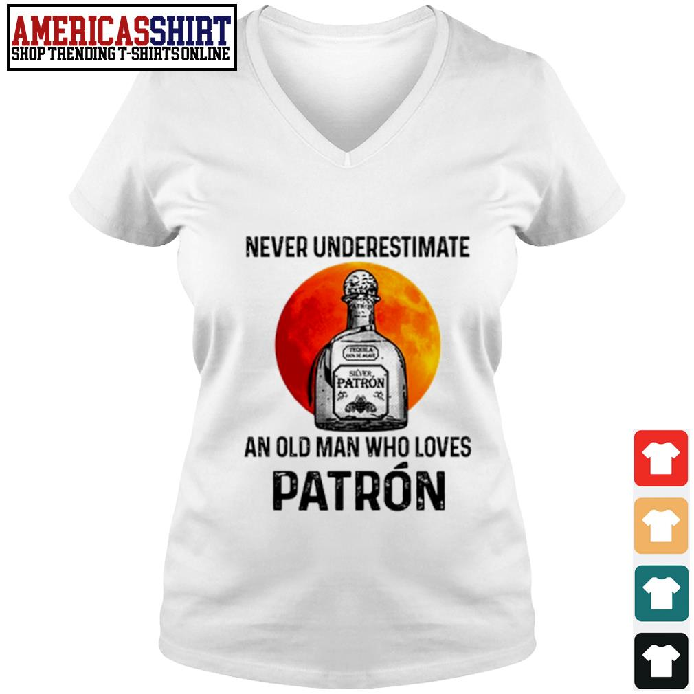 Never underestimate Silver Patron an old man who loves Patron s v-neck t-shirt