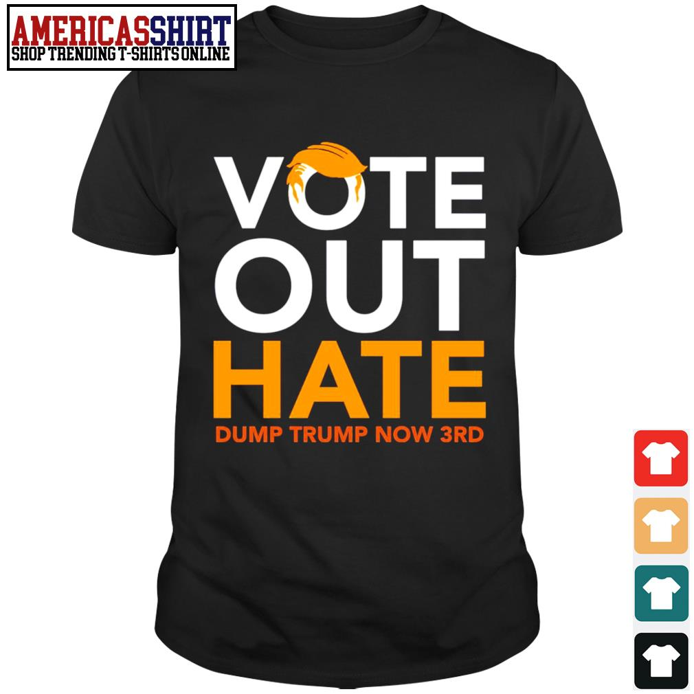 Vote out hate dump Trump now 3rd shirt