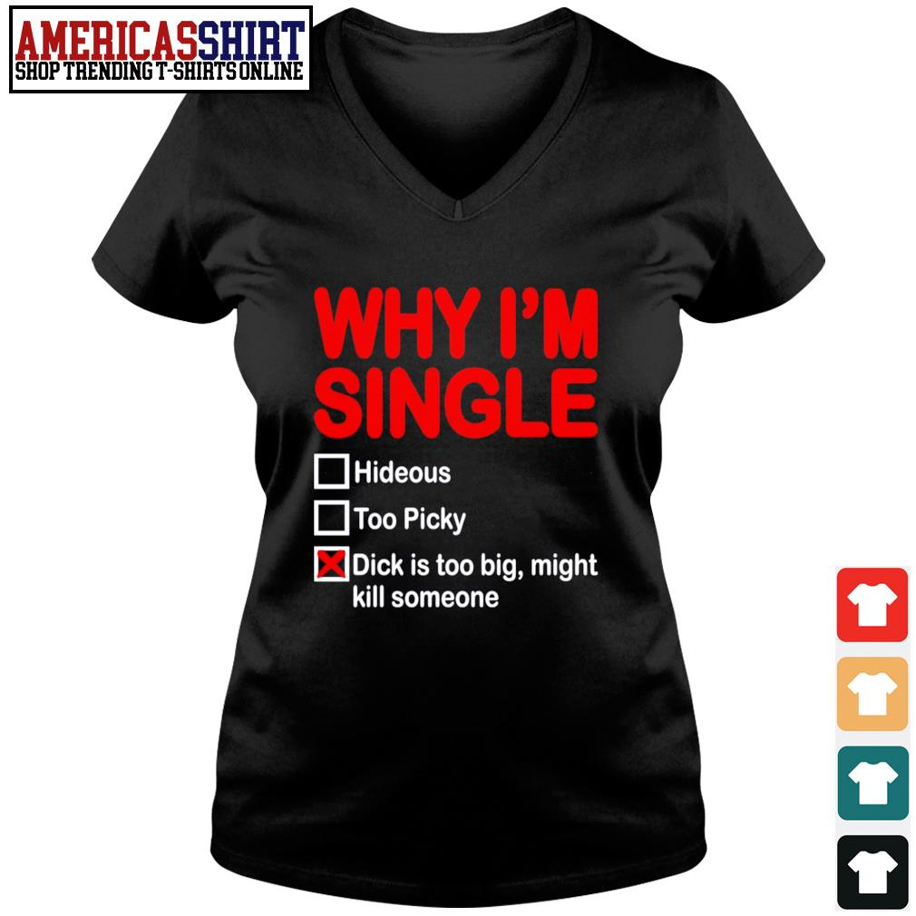 Why I'm single hideous too picky dick is too big might kill someone s v-neck t-shirt