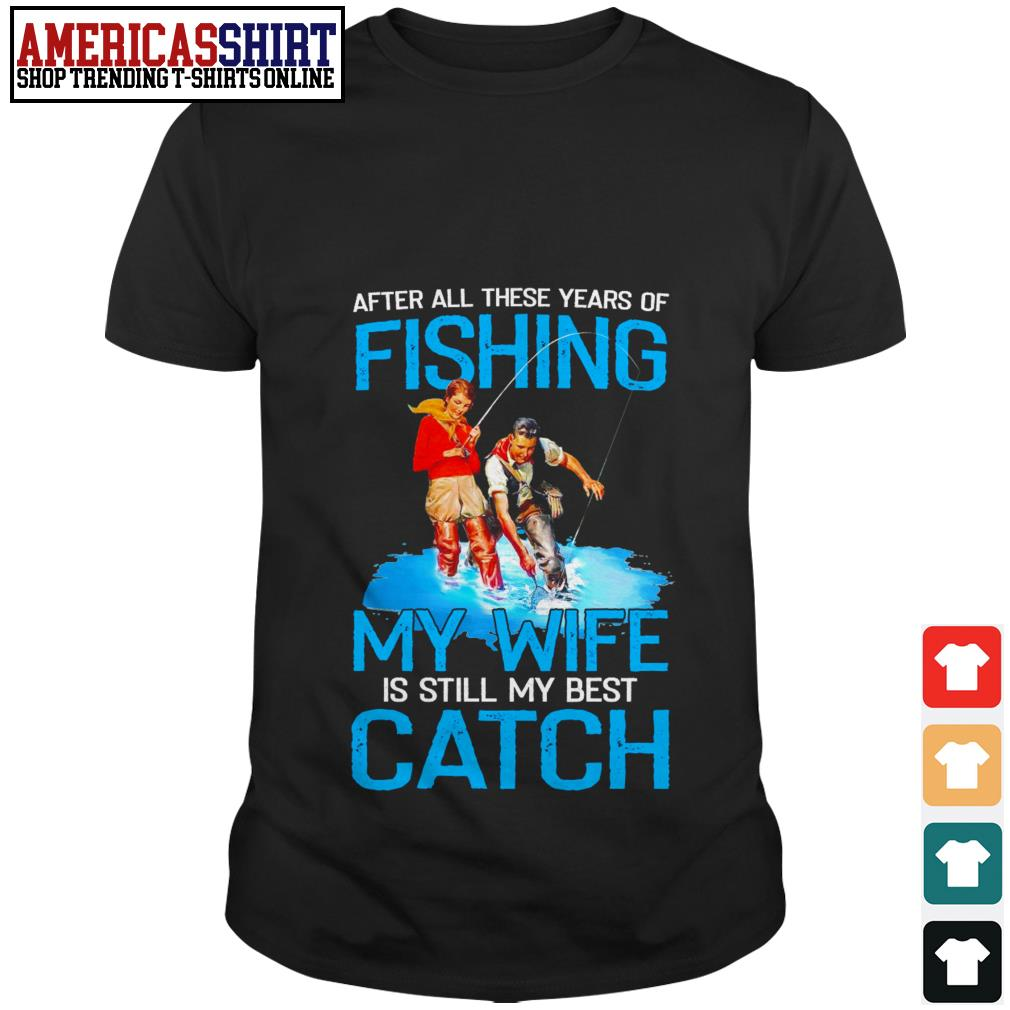 After all these years of fishing my wife is still my best catch shirt