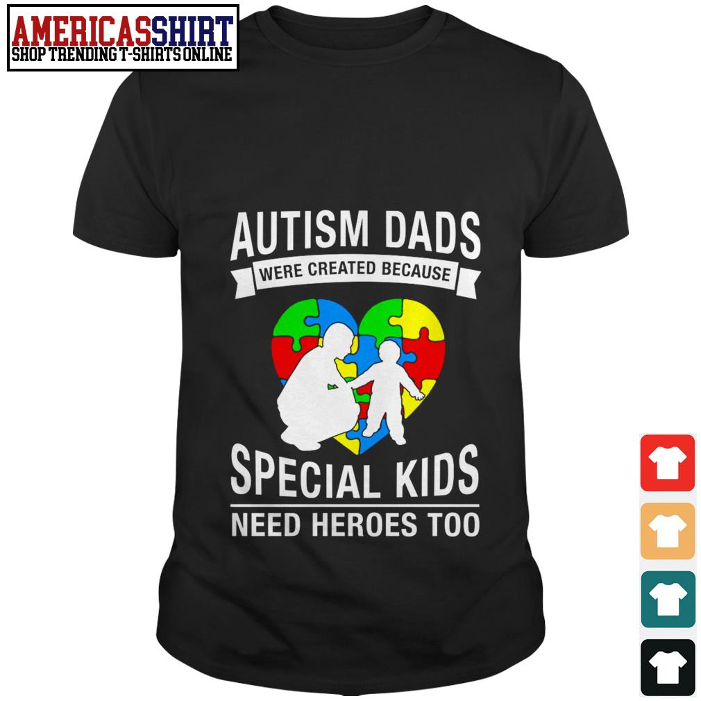 Autism dads were created because special kids need heroes too shirt