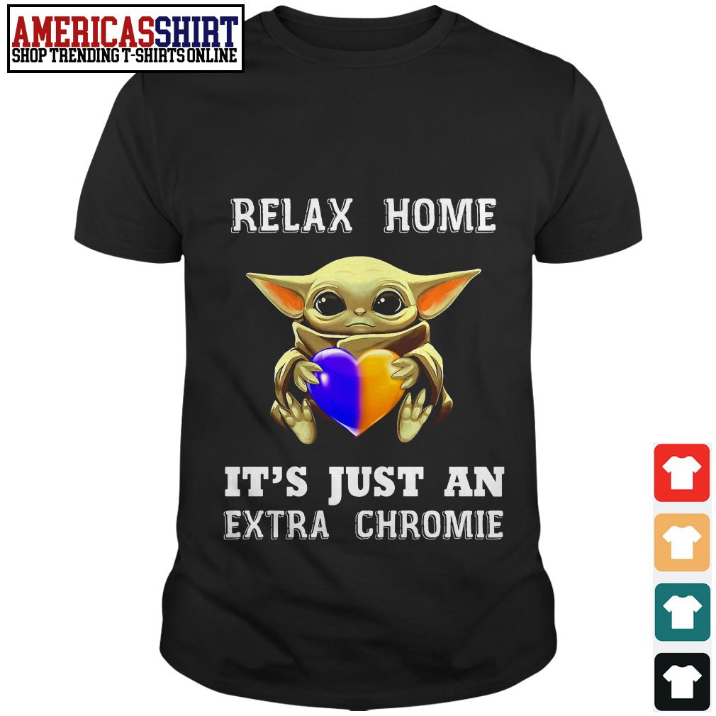 Baby Yada relax home it's just an extra chromie shirt