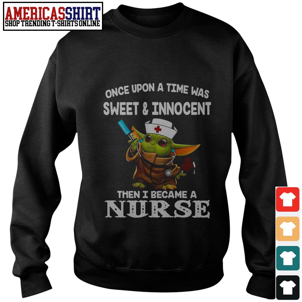 Baby yoda once upon a time was sweet and innocent then I became a nurse Sweater