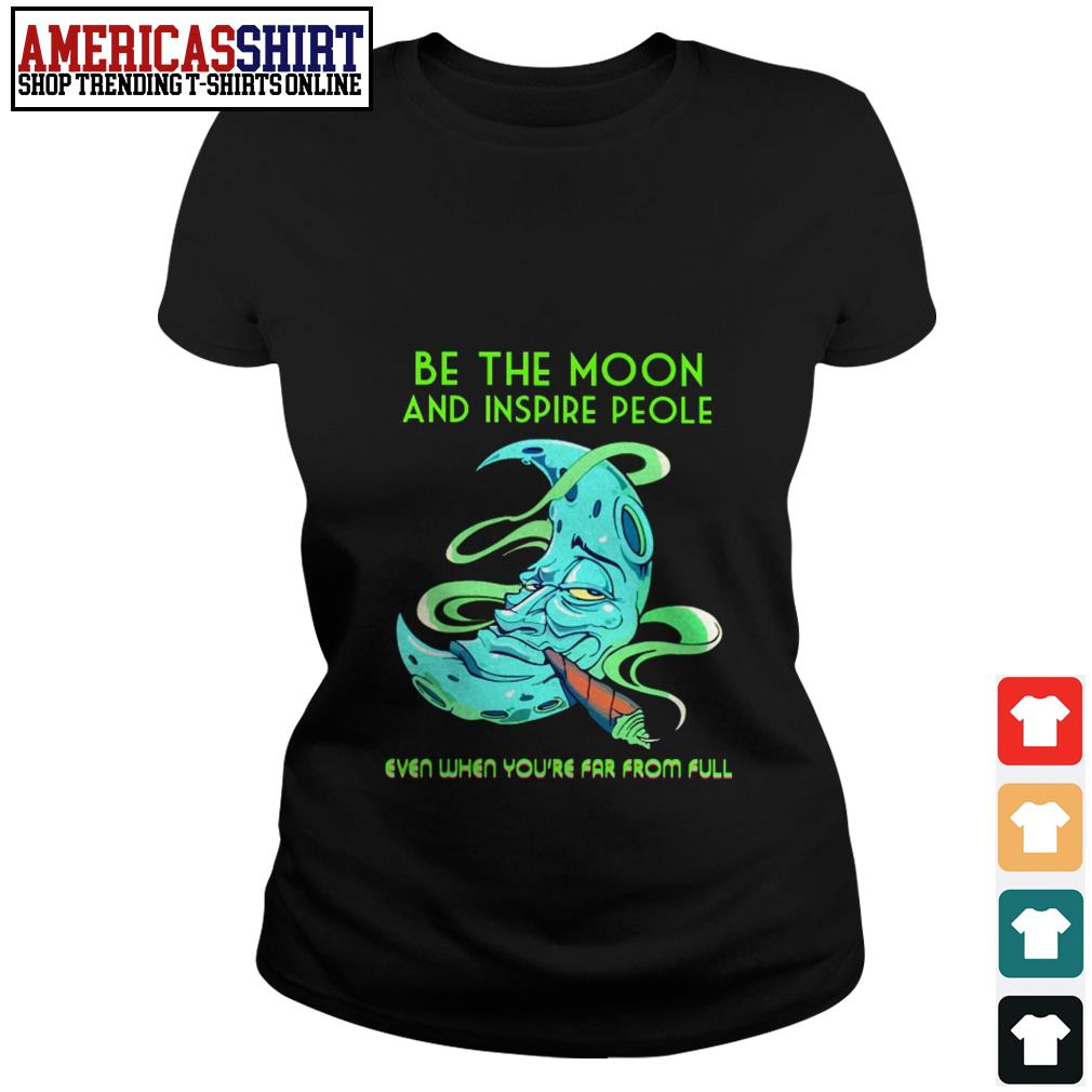 Be the moon and inspire people even when you're far from full Ladies Tee