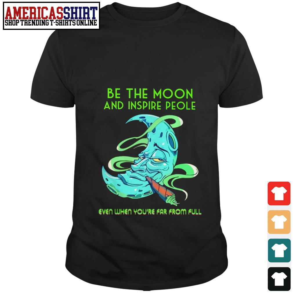 Be the moon and inspire people even when you're far from full shirt