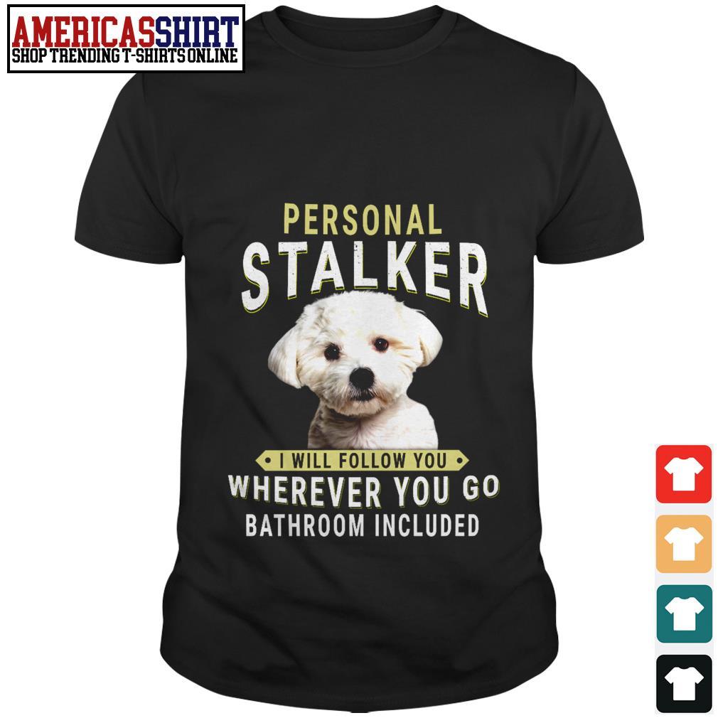 Bichon Frisé personal stalker I will follow you wherever you go bathroom included shirt