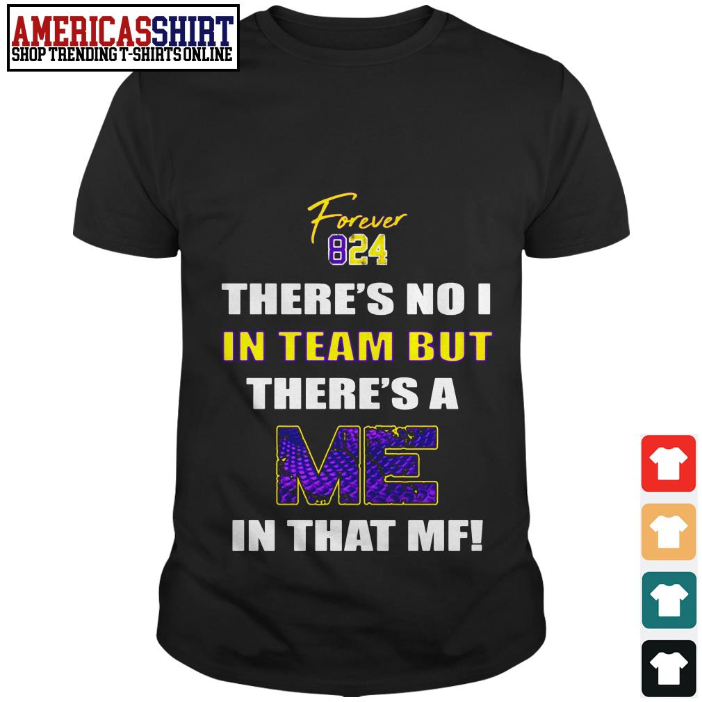 Forever 824 there's no I in team but there's a me in that MF shirt