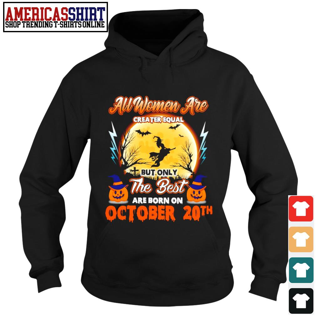 Halloween all women are creater equal but only the best are born on October 20th s hoodie