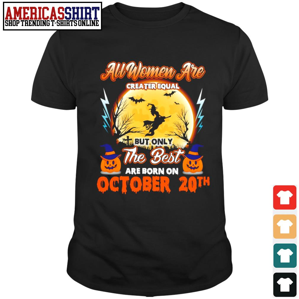 Halloween all women are creater equal but only the best are born on October 20th shirt