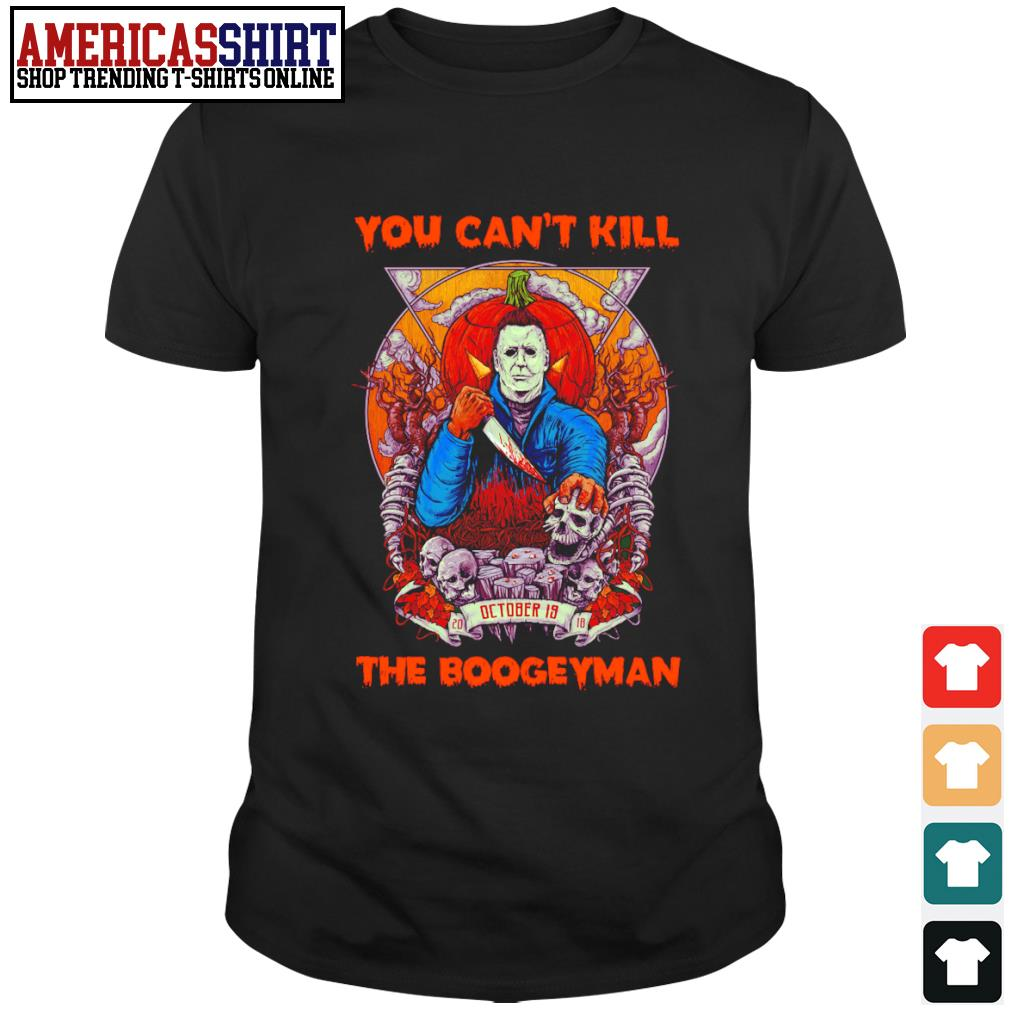 Halloween Michael Myers you can't kill October is 2018 the boogeyman shirt