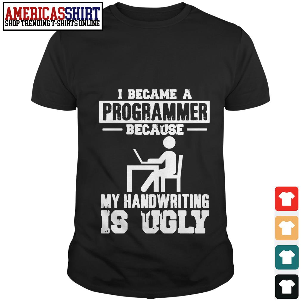 I became a programmer because my handwriting is ugly shirt
