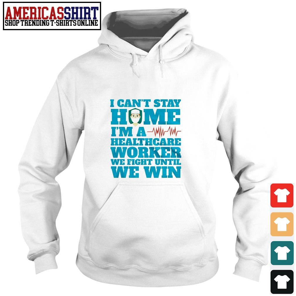 I can't stay home I'm a healthcare worker we fight until we win Hoodie