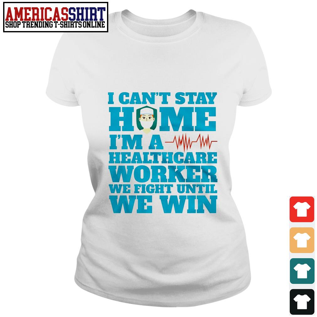 I can't stay home I'm a healthcare worker we fight until we win Ladies Tee