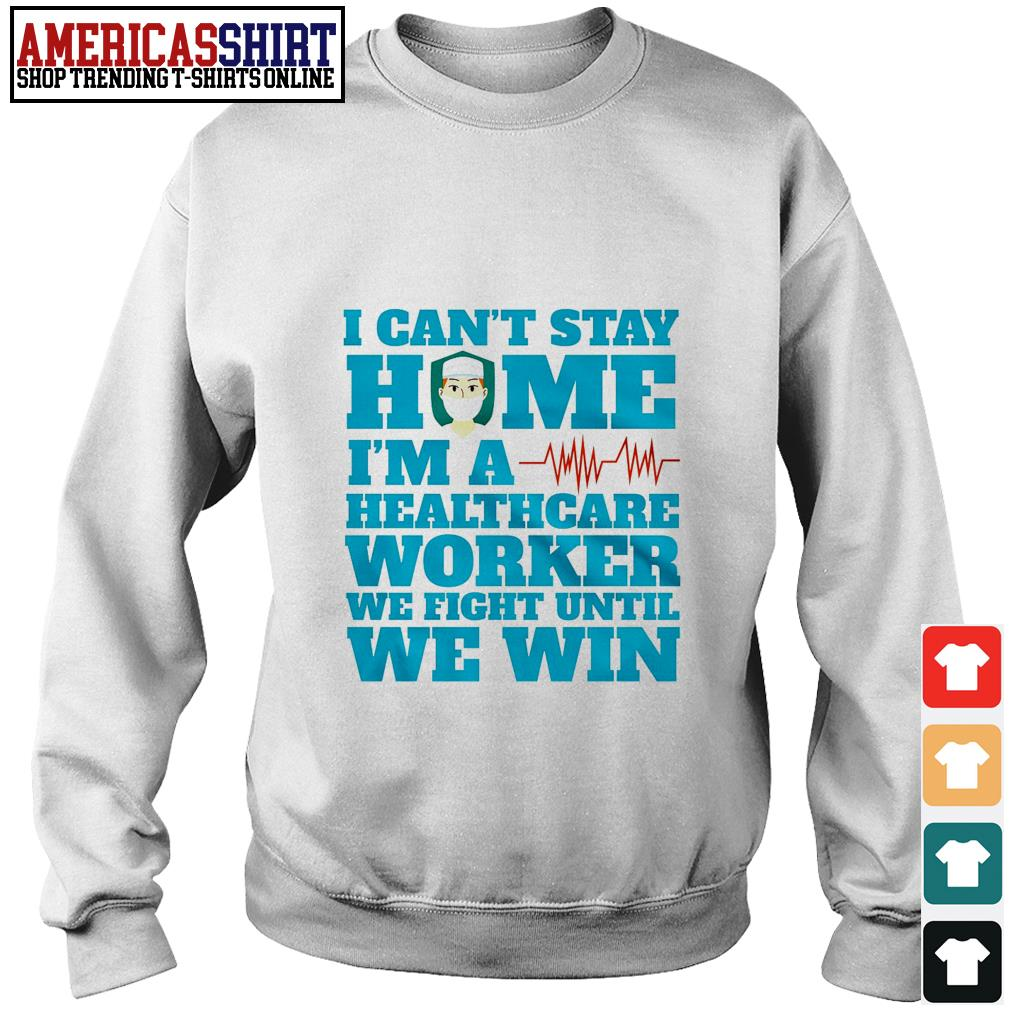 I can't stay home I'm a healthcare worker we fight until we win Sweater