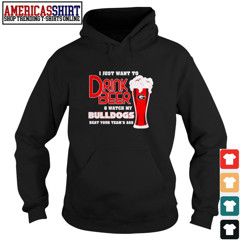 I just want to drink beer and watch my Bulldogs beat your team's ass Hoodie