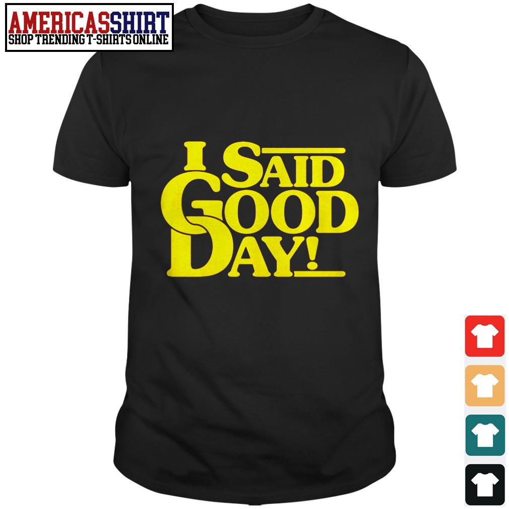 I said good day shirt