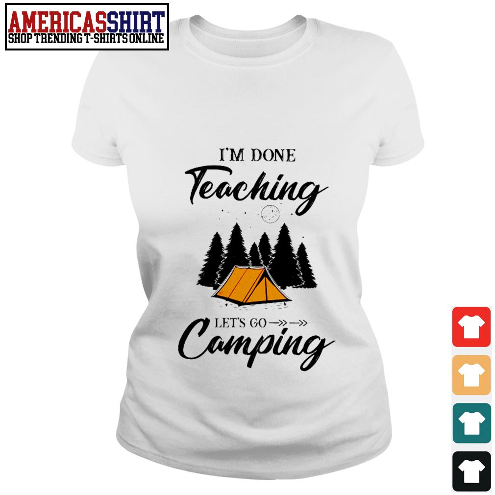 I'm done teaching let's go camping Ladies Tee