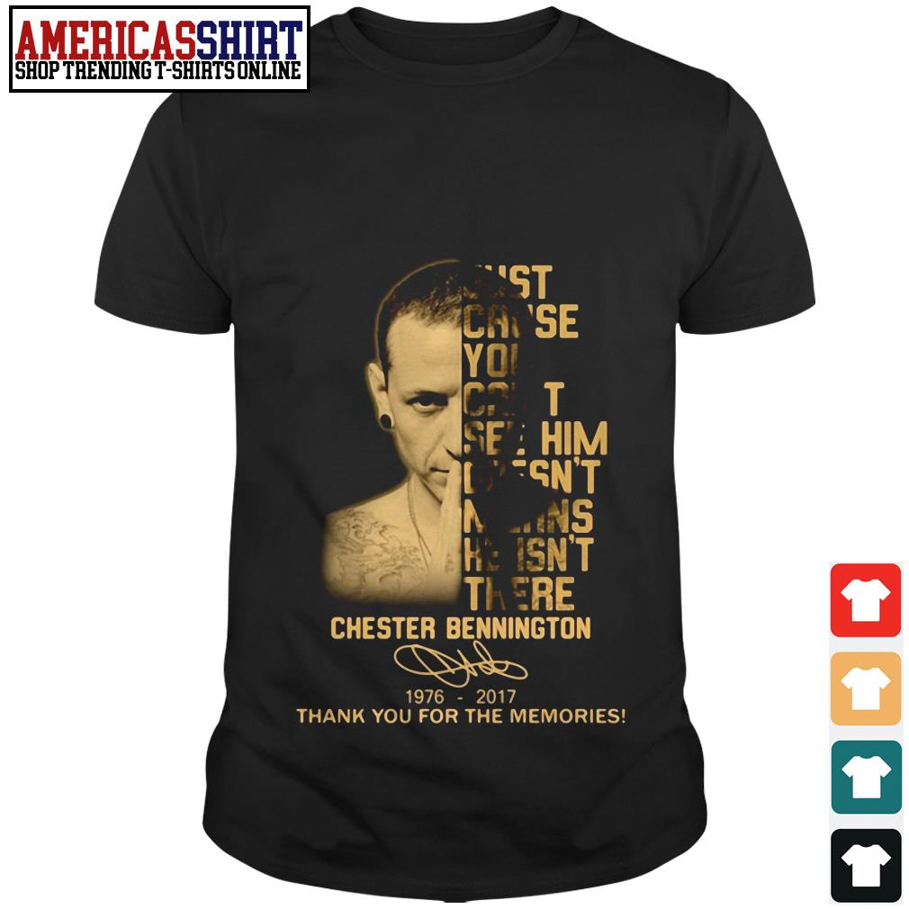 Just cause you can't see him doesn't means he isn't there Chester Bennington 1976 2017 thank you for the memories shirt