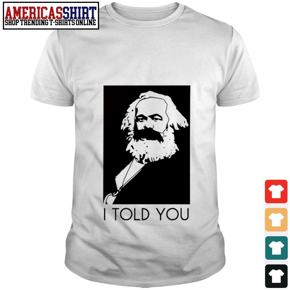 Karl Marx I told you shirt